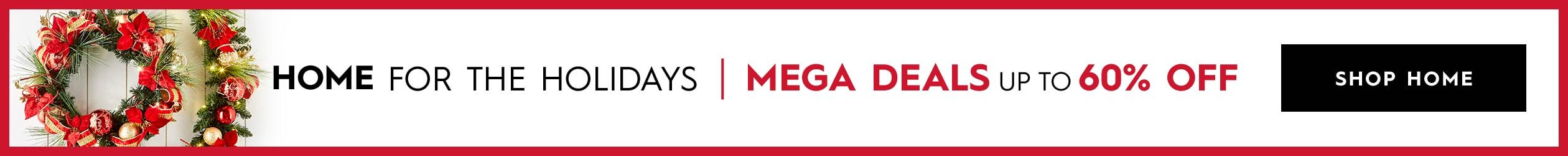 Home for the Holidays | Mega Deals up to 60% off | Shop Home